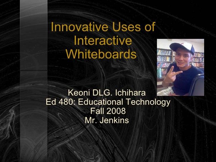 Innovative Uses of Interactive Whiteboards  Keoni DLG. Ichihara  Ed 480: Educational Technology Fall 2008 Mr. Jenkins
