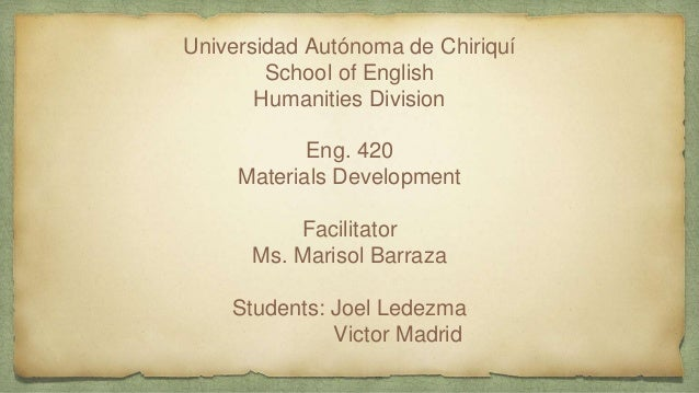 Universidad Autónoma de Chiriquí School of English Humanities Division Eng. 420 Materials Development Facilitator Ms. Mari...