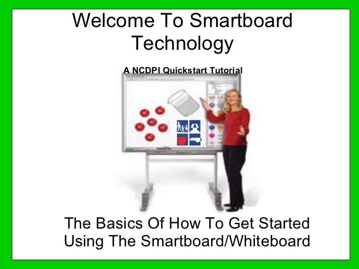 Welcome To Smartboard Technology The Basics Of How To Get Started Using The Smartboard/Whiteboard A NCDPI Quickstart Tutor...