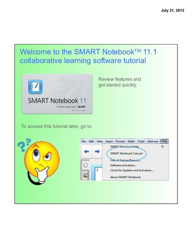 July 31, 2013 Welcome to the SMART NotebookTM 11.1 collaborative learning software tutorial To access this tutorial later,...