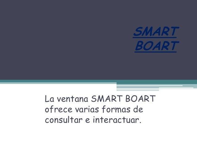 SMART                   BOARTLa ventana SMART BOARTofrece varias formas deconsultar e interactuar.