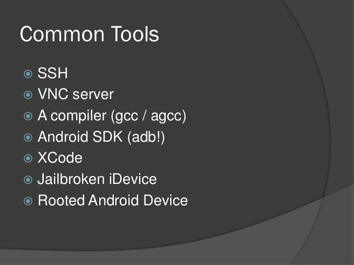 Common Tools SSH VNC server A compiler (gcc / agcc) Android SDK (adb!) XCode Jailbroken iDevice Rooted Android Device