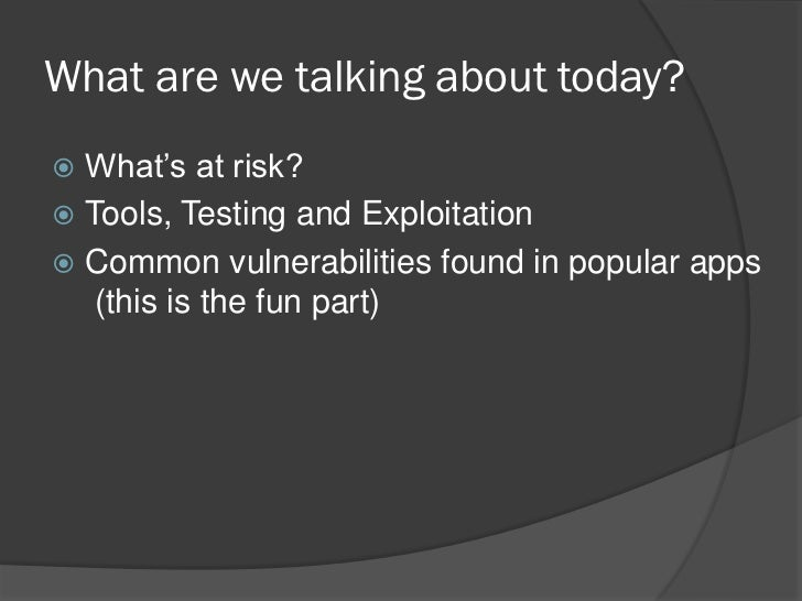 What are we talking about today? What's at risk? Tools, Testing and Exploitation Common vulnerabilities found in popula...