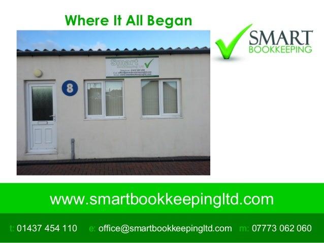 www.smartbookkeepingltd.com t: 01437 454 110 m: 07773 062 060e: office@smartbookkeepingltd.com Where It All Began