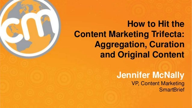 #cmworld How to Hit the Content Marketing Trifecta: Aggregation, Curation and Original Content Jennifer McNally VP, Conten...