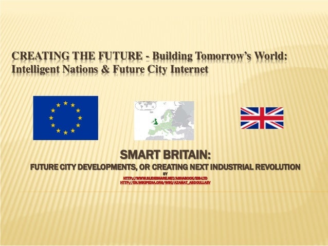 CREATING THE FUTURE - Building Tomorrow's World: Intelligent Nations & Future City Internet  SMART BRITAIN:  FUTURE CITY D...