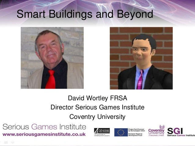 Smart Buildings and Beyond David Wortley FRSA Director Serious Games Institute Coventry University