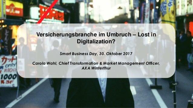 Versicherungsbranche im Umbruch – Lost in Digitalization? Smart Business Day, 30. Oktober 2017 Carola Wahl, Chief Transfor...