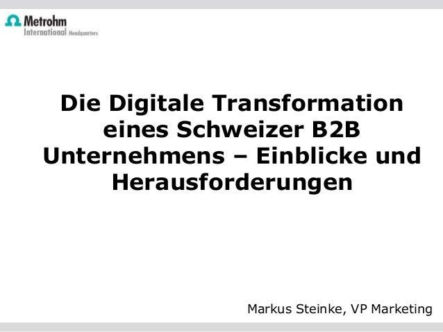 Die Digitale Transformation eines Schweizer B2B Unternehmens – Einblicke und Herausforderungen Markus Steinke, VP Marketing