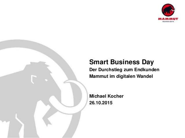 Smart Business Day Der Durchstieg zum Endkunden Mammut im digitalen Wandel Michael Kocher 26.10.2015