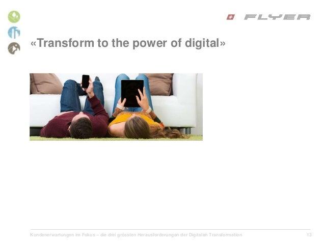 Kundenerwartungen im Fokus – die drei grössten Herausforderungen der Digitalen Transformation 13 «Transform to the power o...