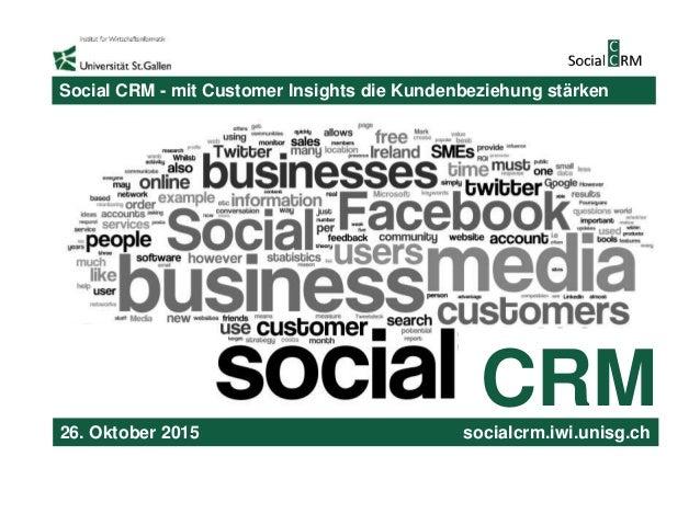 CRM Social CRM - mit Customer Insights die Kundenbeziehung stärken 26. Oktober 2015 socialcrm.iwi.unisg.ch