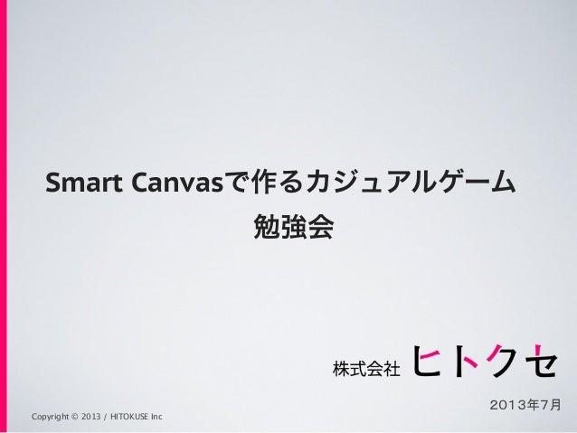 Copyright © 2013 / HITOKUSE Inc Smart Canvasで作るカジュアルゲーム 勉強会 2013年7月