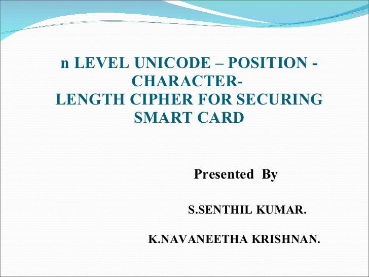 n LEVEL UNICODE – POSITION - CHARACTER-  LENGTH CIPHER FOR SECURING SMART CARD   Presented  By  S.SENTHIL KUMAR.  K.NAVANE...