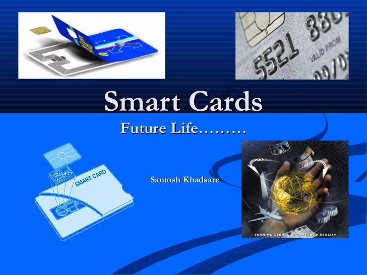 Smart Cards Future Life………    Santosh Khadsare