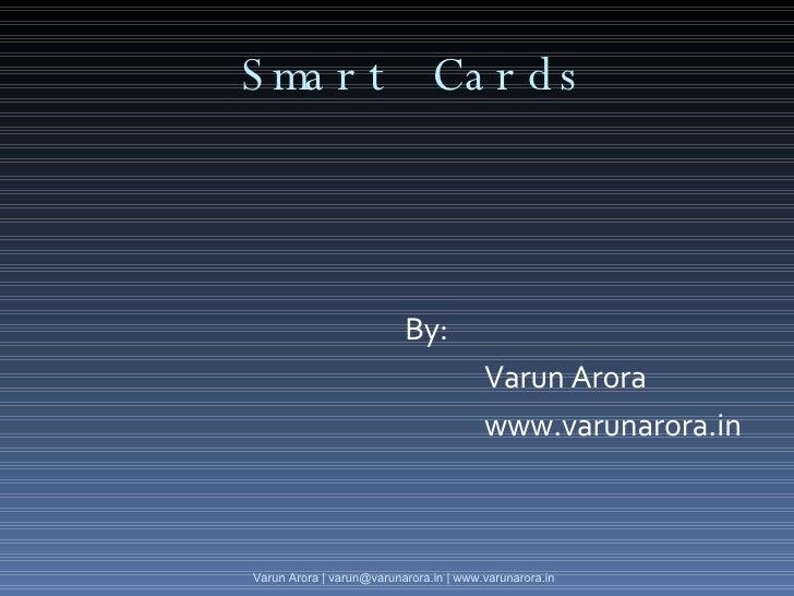 Smart Cards <ul><li>By: </li></ul><ul><li>Varun Arora </li></ul><ul><li>www.varunarora.in </li></ul>Varun Arora | varun@va...