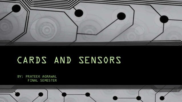 CARDS AND SENSORS BY: PRATEEK AGRAWAL FINAL SEMESTER