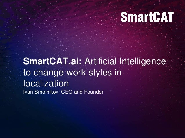 SmartCAT.ai: Artificial Intelligence to change work styles in localization Ivan Smolnikov, CEO and Founder
