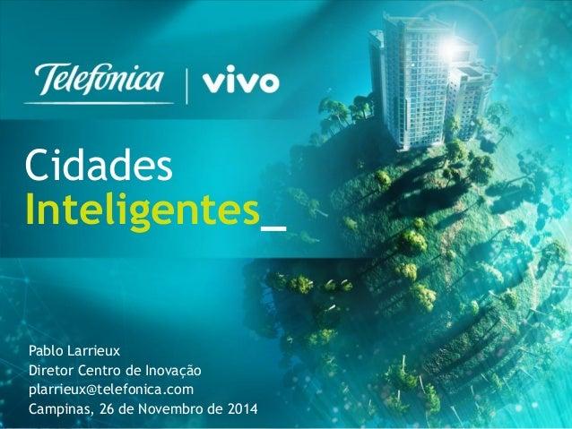 1  Cidades  Inteligentes_  Pablo Larrieux  Diretor Centro de Inovação  plarrieux@telefonica.com  Campinas, 26 de Novembro ...