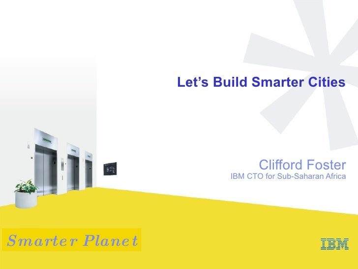 Let's Build Smarter Cities Clifford Foster IBM CTO for Sub-Saharan Africa