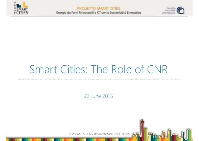 23/06/2015 - CNR Research Area - BOLOGNA1 Smart Cities: The Role of CNR ……………………………………………………………………………………………………………………………………...