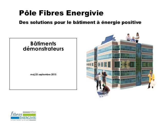 Pôle Fibres Energivie Des solutions pour le bâtiment à énergie positive Bâtiments démonstrateurs maj 25 septembre 2015