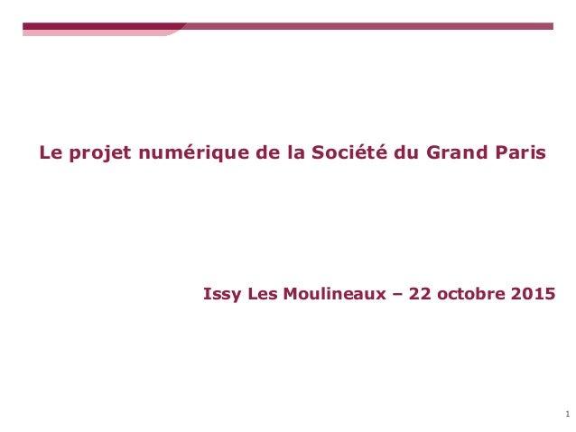 Le projet numérique de la Société du Grand Paris 1 Issy Les Moulineaux – 22 octobre 2015