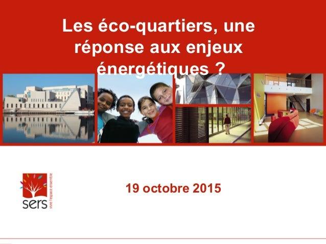 1   Les éco-quartiers, une réponse aux enjeux énergétiques ? 19 octobre 2015