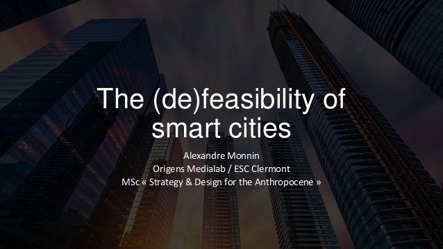 The (de)feasibility of smart cities Alexandre Monnin Origens Medialab / ESC Clermont MSc « Strategy & Design for the Anthr...
