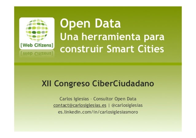 Open Data Una herramienta para construir Smart Cities XII Congreso CiberCiudadano Carlos Iglesias – Consultor Open Data co...