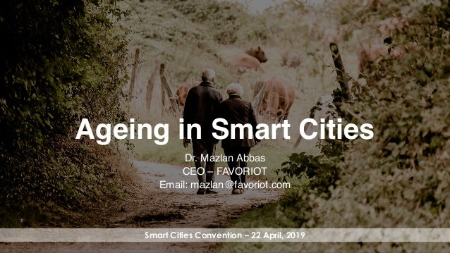 favoriot Ageing in Smart Cities Dr. Mazlan Abbas CEO – FAVORIOT Email: mazlan@favoriot.com Smart Cities Convention – 22 Ap...