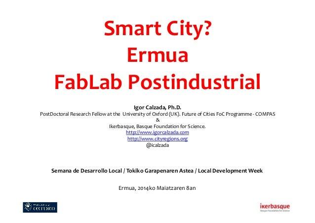 Smart  City?   Ermua     FabLab  Postindustrial        Igor  Calzada,  Ph.D.   PostDoctoral  Resea...