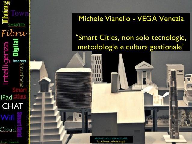 """Michele Vianello - VEGA Venezia""""Smart Cities, non solo tecnologie, metodologie e cultura gestionale""""     Michele Vianello ..."""