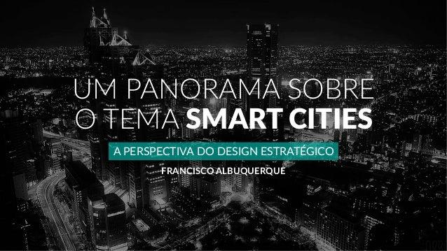 UM PANORAMA SOBRE O TEMA SMART CITIES A PERSPECTIVA DO DESIGN ESTRATÉGICO FRANCISCO ALBUQUERQUE