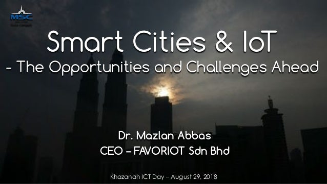 favoriot Dr. Mazlan Abbas CEO – FAVORIOT Sdn Bhd Smart Cities & IoT - The Opportunities and Challenges Ahead Khazanah ICT ...