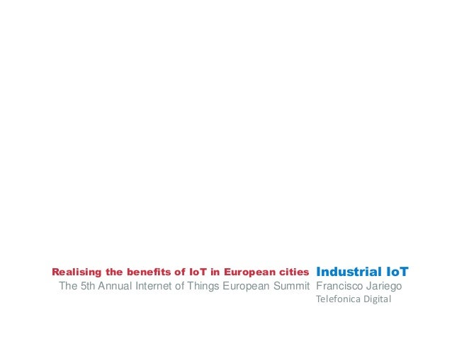 Realising the benefits of IoT in European cities  Industrial IoT  The 5th Annual Internet of Things European Summit Franci...