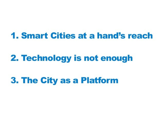 1. Smart Cities at a hand's reach  2. Technology is not enough 3. The City as a Platform