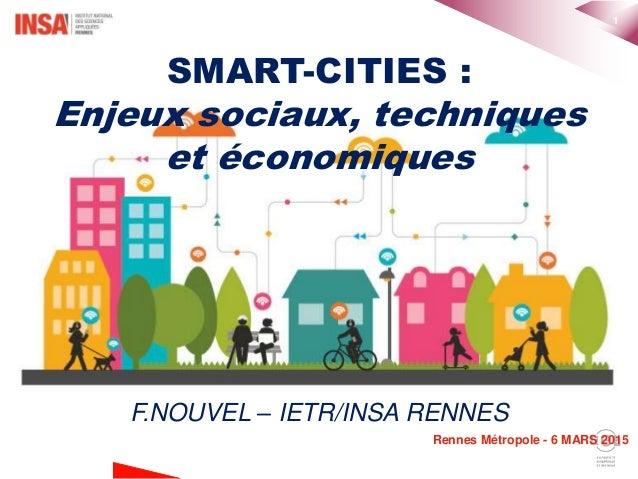 1 Rennes Métropole - 6 MARS 2015 SMART-CITIES : Enjeux sociaux, techniques et économiques F.NOUVEL – IETR/INSA RENNES