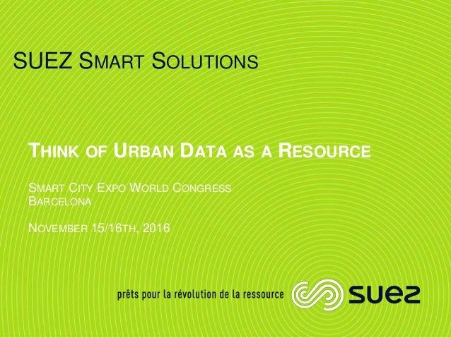 SUEZ SMART SOLUTIONS THINK OF URBAN DATA AS A RESOURCE SMART CITY EXPO WORLD CONGRESS BARCELONA NOVEMBER 15/16TH, 2016