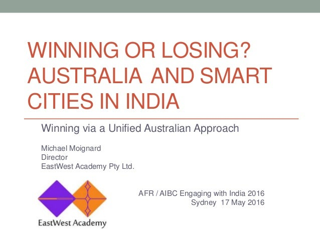 WINNING OR LOSING? AUSTRALIA AND SMART CITIES IN INDIA Winning via a Unified Australian Approach Michael Moignard Director...