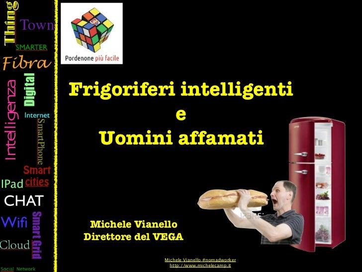 Frigoriferi intelligenti           e   Uomini affamati  Michele Vianello Direttore del VEGA               Michele Vianello...