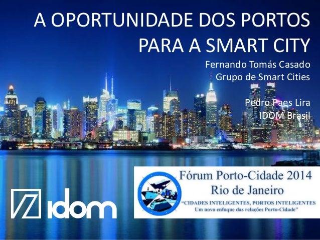 A OPORTUNIDADE DOS PORTOS PARA A SMART CITY Fernando Tomás Casado Grupo de Smart Cities Pedro Paes Lira IDOM Brasil