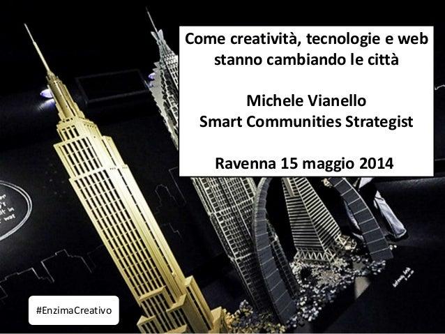 Come creatività, tecnologie e web stanno cambiando le città Michele Vianello Smart Communities Strategist Ravenna 15 maggi...