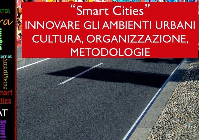 """""""Smart Cities""""   INNOVARE GLI AMBIENTI URBANI   CULTURA, ORGANIZZAZIONE,   METODOLOGIE !"""