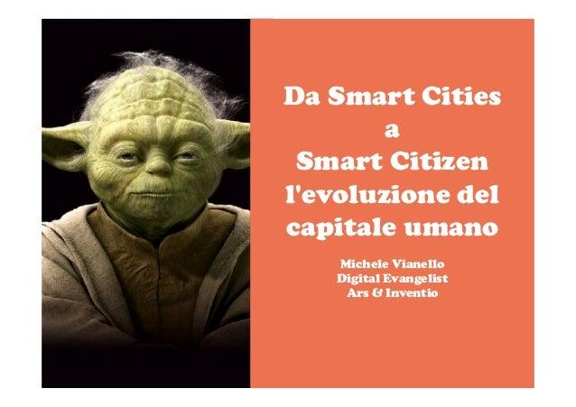 Da Smart Cities a Smart Citizen l'evoluzione del capitale umano Michele Vianello Digital Evangelist Ars & Inventio