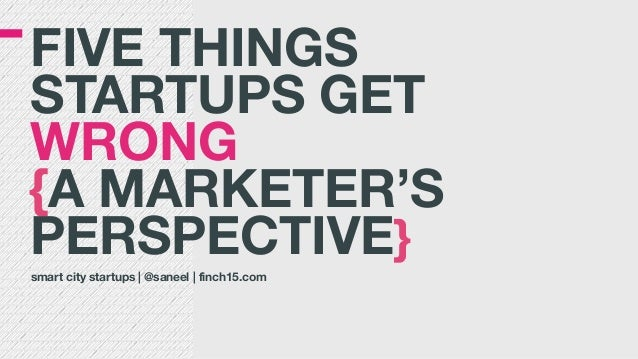 FIVE THINGS  STARTUPS GET WRONG  {A MARKETER'S PERSPECTIVE} smart city startups | @saneel | finch15.com