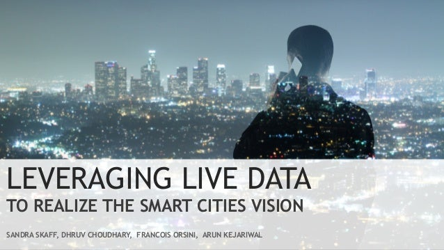 LEVERAGING LIVE DATA TO REALIZE THE SMART CITIES VISION SANDRA SKAFF, DHRUV CHOUDHARY, FRANCOIS ORSINI, ARUN KEJARIWAL