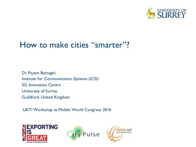 "How to make cities ""smarter""? 1 Dr Payam Barnaghi Institute for Communication Systems (ICS)/ 5G Innovation Centre Universi..."
