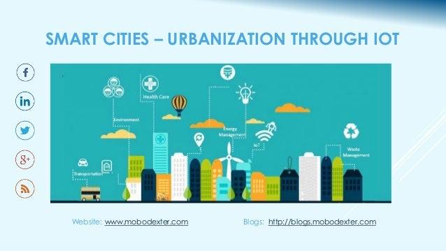 SMART CITIES – URBANIZATION THROUGH IOT Website: www.mobodexter.com Blogs: http://blogs.mobodexter.com