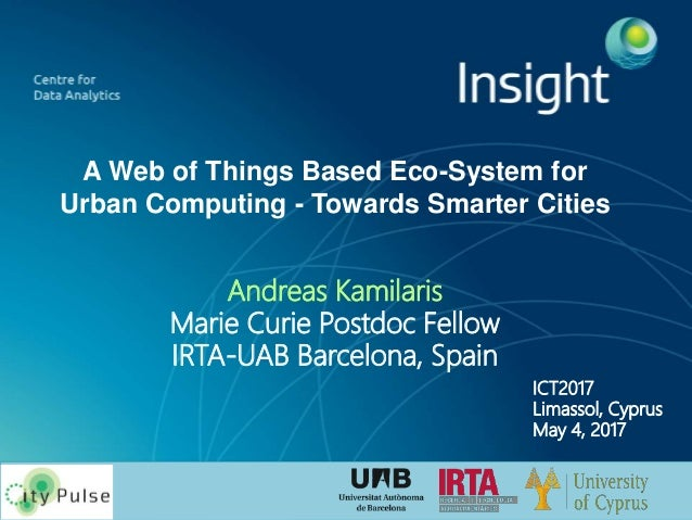 A Web of Things Based Eco-System for Urban Computing - Towards Smarter Cities Andreas Kamilaris Marie Curie Postdoc Fellow...
